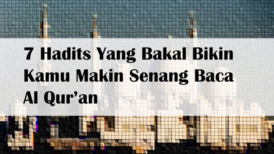 7 Hadits Yang Bakal Bikin Kamu Makin Senang Baca Al Qur'an