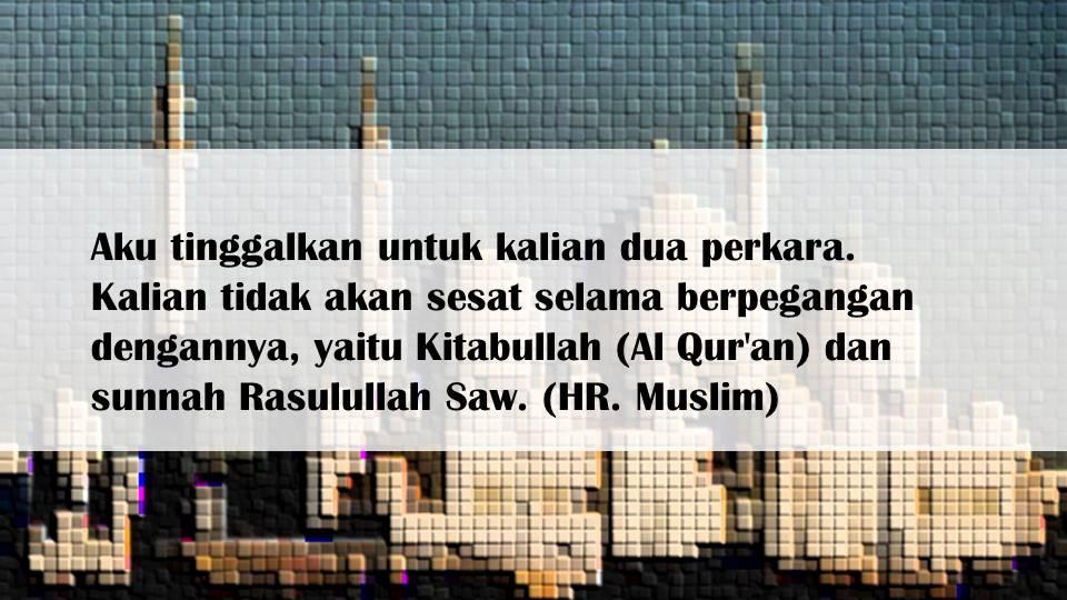 Aku tinggalkan untuk kalian dua perkara. Kalian tidak akan sesat selama berpegangan dengannya, yaitu Kitabullah (Al Qur'an) dan sunnah Rasulullah Saw. (HR. Muslim