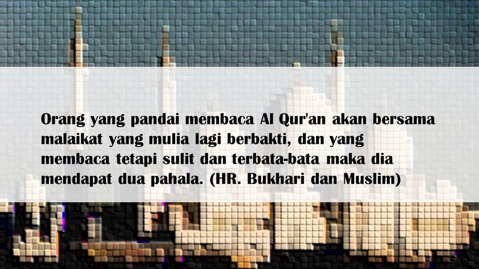 Orang yang pandai membaca Al Qur'an akan bersama malaikat yang mulia lagi berbakti, dan yang membaca tetapi sulit dan terbata-bata maka dia mendapat dua pahala. (HR. Bukhari dan Muslim)