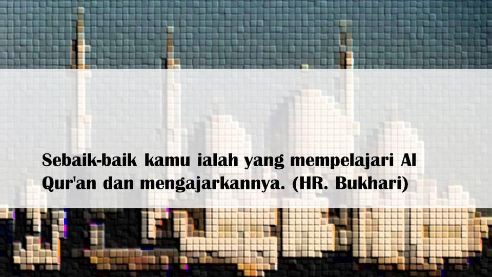 Sebaik-baik kamu ialah yang mempelajari Al Qur'an dan mengajarkannya. (HR. Bukhari)