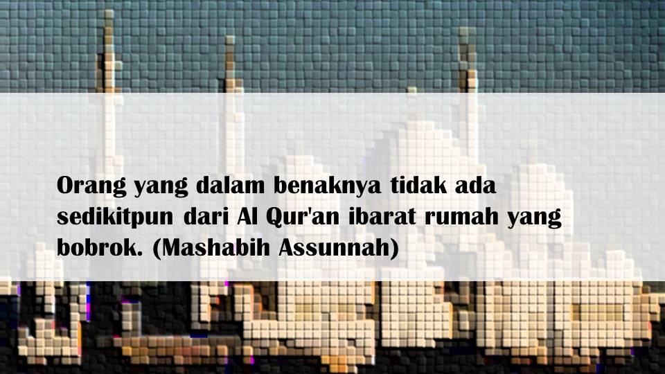Orang yang dalam benaknya tidak ada sedikitpun dari Al Qur'an ibarat rumah yang bobrok. (Mashabih Assunnah)