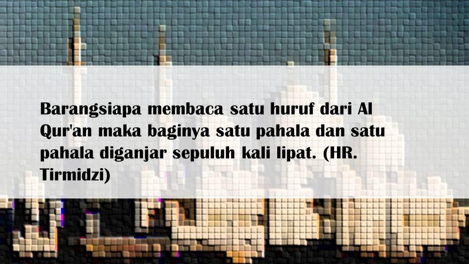 Barangsiapa membaca satu huruf dari Al Qur'an maka baginya satu pahala dan satu pahala diganjar sepuluh kali lipat. (HR. Tirmidzi)