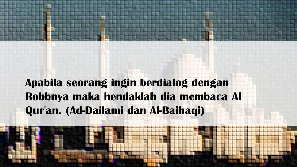 Apabila seorang ingin berdialog dengan Robbnya maka hendaklah dia membaca Al Qur'an. (Ad-Dailami dan Al-Baihaqi)